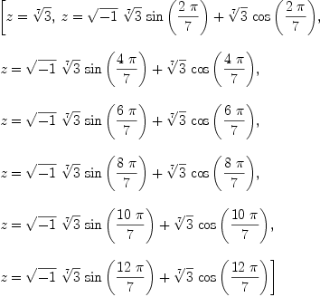 \label{eq3}\begin{array}{@{}l} \displaystyle \left[{z ={\root{7}\of{3}}}, \:{z ={{{\sqrt{- 1}}\ {\root{7}\of{3}}\ {\sin \left({{2 \  \pi}\over 7}\right)}}+{{\root{7}\of{3}}\ {\cos \left({{2 \  \pi}\over 7}\right)}}}}, \: \right. \ \ \displaystyle \left.{z ={{{\sqrt{- 1}}\ {\root{7}\of{3}}\ {\sin \left({{4 \  \pi}\over 7}\right)}}+{{\root{7}\of{3}}\ {\cos \left({{4 \  \pi}\over 7}\right)}}}}, \: \right. \ \ \displaystyle \left.{z ={{{\sqrt{- 1}}\ {\root{7}\of{3}}\ {\sin \left({{6 \  \pi}\over 7}\right)}}+{{\root{7}\of{3}}\ {\cos \left({{6 \  \pi}\over 7}\right)}}}}, \: \right. \ \ \displaystyle \left.{z ={{{\sqrt{- 1}}\ {\root{7}\of{3}}\ {\sin \left({{8 \  \pi}\over 7}\right)}}+{{\root{7}\of{3}}\ {\cos \left({{8 \  \pi}\over 7}\right)}}}}, \: \right. \ \ \displaystyle \left.{z ={{{\sqrt{- 1}}\ {\root{7}\of{3}}\ {\sin \left({{{10}\  \pi}\over 7}\right)}}+{{\root{7}\of{3}}\ {\cos \left({{{10}\  \pi}\over 7}\right)}}}}, \: \right. \ \ \displaystyle \left.{z ={{{\sqrt{- 1}}\ {\root{7}\of{3}}\ {\sin \left({{{12}\  \pi}\over 7}\right)}}+{{\root{7}\of{3}}\ {\cos \left({{{12}\  \pi}\over 7}\right)}}}}\right]