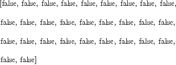 \label{eq23}\begin{array}{@{}l} \displaystyle \left[  \mbox{\rm false} , \:  \mbox{\rm false} , \:  \mbox{\rm false} , \:  \mbox{\rm false} , \:  \mbox{\rm false} , \:  \mbox{\rm false} , \:  \mbox{\rm false} , \:  \mbox{\rm false} , \:  \mbox{\rm false} , \: \right. \ \ \displaystyle \left. \mbox{\rm false} , \:  \mbox{\rm false} , \:  \mbox{\rm false} , \:  \mbox{\rm false} , \:  \mbox{\rm false} , \:  \mbox{\rm false} , \:  \mbox{\rm false} , \:  \mbox{\rm false} , \:  \mbox{\rm false} , \: \right. \ \ \displaystyle \left. \mbox{\rm false} , \:  \mbox{\rm false} , \:  \mbox{\rm false} , \:  \mbox{\rm false} , \:  \mbox{\rm false} , \:  \mbox{\rm false} , \:  \mbox{\rm false} , \:  \mbox{\rm false} , \:  \mbox{\rm false} , \: \right. \ \ \displaystyle \left. \mbox{\rm false} , \:  \mbox{\rm false} \right]