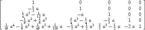 \label{eq10}\left[  \begin{array}{ccccc} 1 & 0 & 0 & 0 & 0  \ -{{1 \over 2}\  a}& 1 & 0 & 0 & 0  \ {{{1 \over 4}\ {{a}^{2}}}-{{1 \over{12}}\  a}}& - a & 1 & 0 & 0  \ {-{{1 \over 8}\ {{a}^{3}}}+{{1 \over 8}\ {{a}^{2}}}}&{{{3 \over 4}\ {{a}^{2}}}-{{1 \over 4}\  a}}& -{{3 \over 2}\  a}& 1 & 0 \ {{{1 \over{16}}\ {{a}^{4}}}-{{1 \over 8}\ {{a}^{3}}}+{{1 \over{4 8}}\ {{a}^{2}}}+{{1 \over{120}}\  a}}&{-{{1 \over 2}\ {{a}^{3}}}+{{1 \over 2}\ {{a}^{2}}}}&{{{3 \over 2}\ {{a}^{2}}}-{{1 \over 2}\  a}}& -{2 \  a}& 1